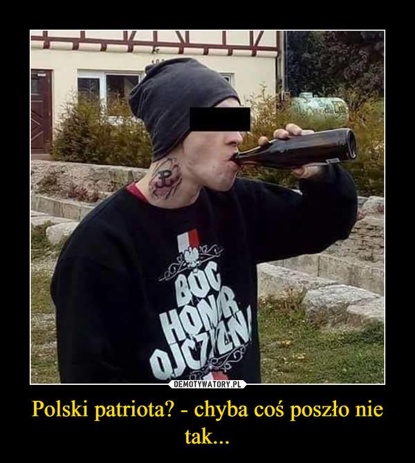 Polski patriota? - chyba coś poszło nie tak... –