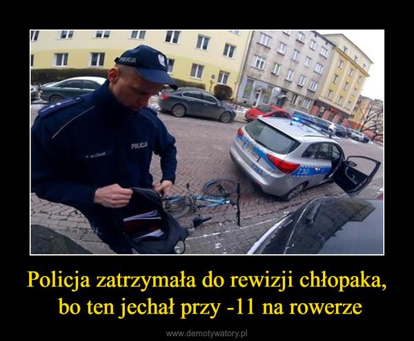 Policja zatrzymała do rewizji chłopaka, bo ten jechał przy -11 na rowerze –
