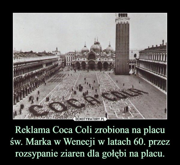 Reklama Coca Coli zrobiona na placu św. Marka w Wenecji w latach 60. przez rozsypanie ziaren dla gołębi na placu. –