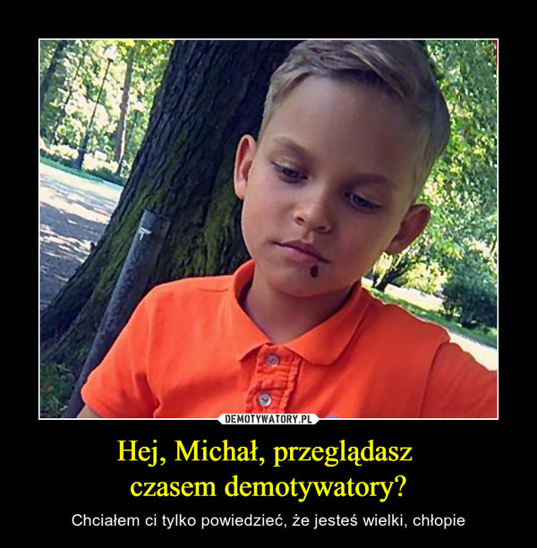 Hej, Michał, przeglądasz czasem demotywatory? – Chciałem ci tylko powiedzieć, że jesteś wielki, chłopie
