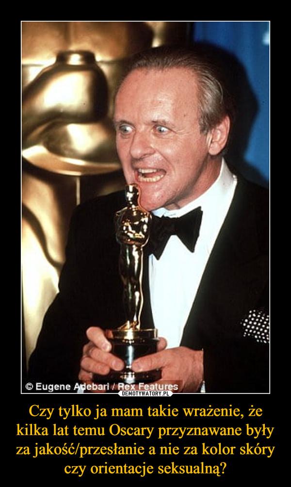 Czy tylko ja mam takie wrażenie, że kilka lat temu Oscary przyznawane były za jakość/przesłanie a nie za kolor skóry czy orientacje seksualną? –