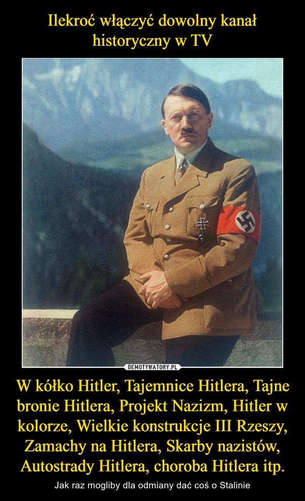 W kółko Hitler, Tajemnice Hitlera, Tajne bronie Hitlera, Projekt Nazizm, Hitler w kolorze, Wielkie konstrukcje III Rzeszy, Zamachy na Hitlera, Skarby nazistów, Autostrady Hitlera, choroba Hitlera itp. – Jak raz mogliby dla odmiany dać coś o Stalinie