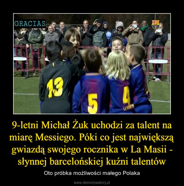 9-letni Michał Żuk uchodzi za talent na miarę Messiego. Póki co jest największą gwiazdą swojego rocznika w La Masii - słynnej barcelońskiej kuźni talentów – Oto próbka możliwości małego Polaka