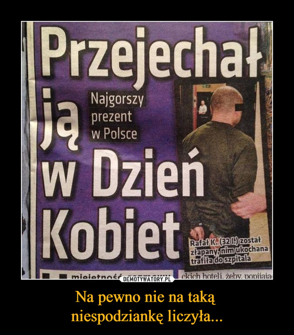 Na pewno nie na taką niespodziankę liczyła... –  Przejechał ją w dzień kobietNajgorszy prezent w PolsceRafał K. (32l) został złapany nim ukochana trafiła do szpitala
