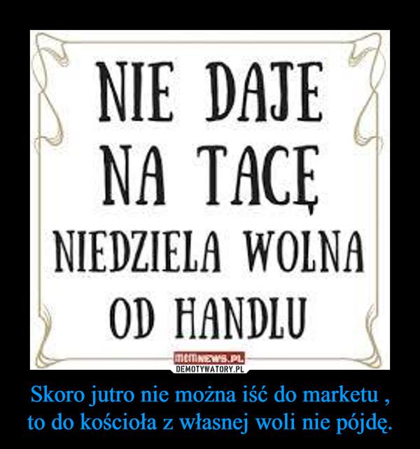 Skoro jutro nie można iść do marketu , to do kościoła z własnej woli nie pójdę. –