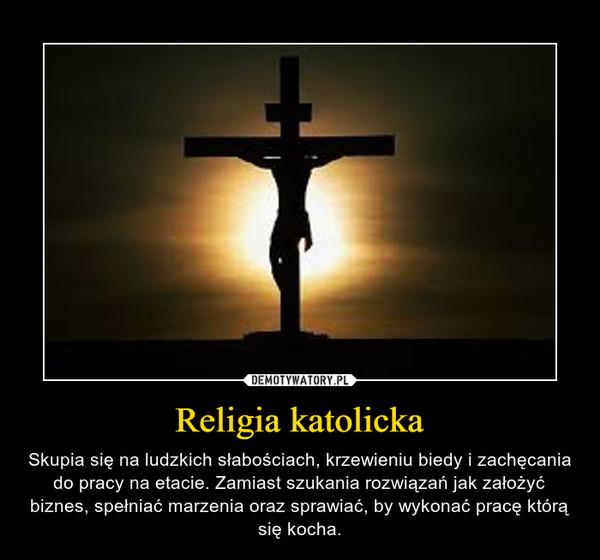 Religia katolicka – Skupia się na ludzkich słabościach, krzewieniu biedy i zachęcania do pracy na etacie. Zamiast szukania rozwiązań jak założyć biznes, spełniać marzenia oraz sprawiać, by wykonać pracę którą się kocha.