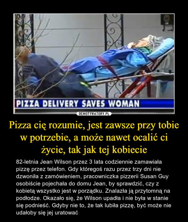 Pizza cię rozumie, jest zawsze przy tobie w potrzebie, a może nawet ocalić ci życie, tak jak tej kobiecie – 82-letnia Jean Wilson przez 3 lata codziennie zamawiała pizzę przez telefon. Gdy któregoś razu przez trzy dni nie dzwoniła z zamówieniem, pracowniczka pizzerii Susan Guy osobiście pojechała do domu Jean, by sprawdzić, czy z kobietą wszystko jest w porządku. Znalazła ją przytomną na podłodze. Okazało się, że Wilson upadła i nie była w stanie się podnieść. Gdyby nie to, że tak lubiła pizzę, być może nie udałoby się jej uratować