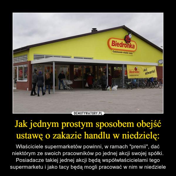 """Jak jednym prostym sposobem obejść ustawę o zakazie handlu w niedzielę: – Właściciele supermarketów powinni, w ramach """"premii"""", dać niektórym ze swoich pracowników po jednej akcji swojej spółki. Posiadacze takiej jednej akcji będą współwłaścicielami tego supermarketu i jako tacy będą mogli pracować w nim w niedziele"""
