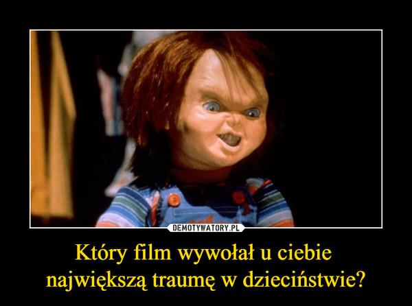 Który film wywołał u ciebie największą traumę w dzieciństwie? –