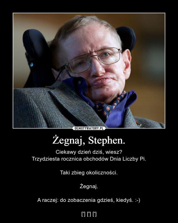 Żegnaj, Stephen. – Ciekawy dzień dziś, wiesz?Trzydziesta rocznica obchodów Dnia Liczby Pi.Taki zbieg okoliczności.Żegnaj.A raczej: do zobaczenia gdzieś, kiedyś. :-)['] ['] [']