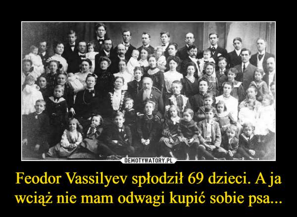 Feodor Vassilyev spłodził 69 dzieci. A ja wciąż nie mam odwagi kupić sobie psa... –