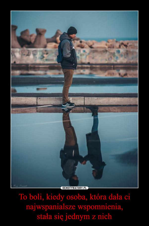 To boli, kiedy osoba, która dała cinajwspanialsze wspomnienia,stała się jednym z nich –