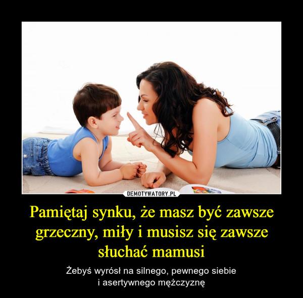 Pamiętaj synku, że masz być zawsze grzeczny, miły i musisz się zawsze słuchać mamusi – Żebyś wyrósł na silnego, pewnego siebiei asertywnego mężczyznę