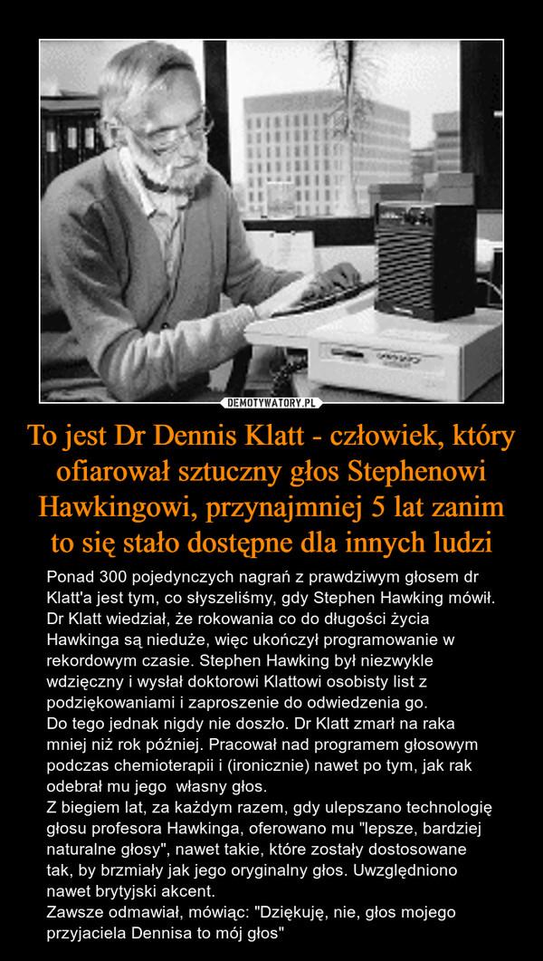 """To jest Dr Dennis Klatt - człowiek, który ofiarował sztuczny głos Stephenowi Hawkingowi, przynajmniej 5 lat zanim to się stało dostępne dla innych ludzi – Ponad 300 pojedynczych nagrań z prawdziwym głosem dr Klatt'a jest tym, co słyszeliśmy, gdy Stephen Hawking mówił.Dr Klatt wiedział, że rokowania co do długości życia Hawkinga są nieduże, więc ukończył programowanie w rekordowym czasie. Stephen Hawking był niezwykle wdzięczny i wysłał doktorowi Klattowi osobisty list z podziękowaniami i zaproszenie do odwiedzenia go.Do tego jednak nigdy nie doszło. Dr Klatt zmarł na raka mniej niż rok później. Pracował nad programem głosowym podczas chemioterapii i (ironicznie) nawet po tym, jak rak odebrał mu jego  własny głos.Z biegiem lat, za każdym razem, gdy ulepszano technologię głosu profesora Hawkinga, oferowano mu """"lepsze, bardziej naturalne głosy"""", nawet takie, które zostały dostosowane tak, by brzmiały jak jego oryginalny głos. Uwzględniono nawet brytyjski akcent.Zawsze odmawiał, mówiąc: """"Dziękuję, nie, głos mojego przyjaciela Dennisa to mój głos"""""""