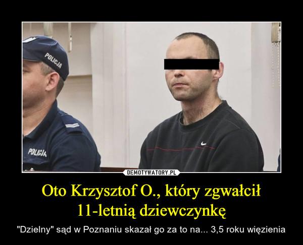 """Oto Krzysztof O., który zgwałcił 11-letnią dziewczynkę – """"Dzielny"""" sąd w Poznaniu skazał go za to na... 3,5 roku więzienia"""