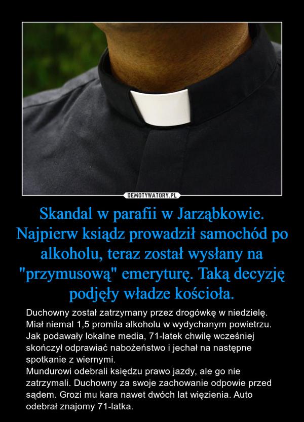 """Skandal w parafii w Jarząbkowie. Najpierw ksiądz prowadził samochód po alkoholu, teraz został wysłany na """"przymusową"""" emeryturę. Taką decyzję podjęły władze kościoła. – Duchowny został zatrzymany przez drogówkę w niedzielę. Miał niemal 1,5 promila alkoholu w wydychanym powietrzu. Jak podawały lokalne media, 71-latek chwilę wcześniej skończył odprawiać nabożeństwo i jechał na następne spotkanie z wiernymi.Mundurowi odebrali księdzu prawo jazdy, ale go nie zatrzymali. Duchowny za swoje zachowanie odpowie przed sądem. Grozi mu kara nawet dwóch lat więzienia. Auto odebrał znajomy 71-latka."""