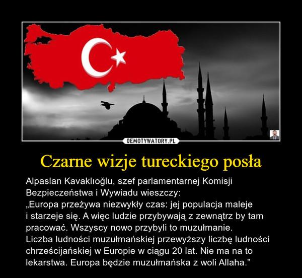 """Czarne wizje tureckiego posła – Alpaslan Kavaklıoğlu, szef parlamentarnej Komisji Bezpieczeństwa i Wywiadu wieszczy:""""Europa przeżywa niezwykły czas: jej populacja maleje i starzeje się. A więc ludzie przybywają z zewnątrz by tam pracować. Wszyscy nowo przybyli to muzułmanie.Liczba ludności muzułmańskiej przewyższy liczbę ludności chrześcijańskiej w Europie w ciągu 20 lat. Nie ma na to lekarstwa. Europa będzie muzułmańska z woli Allaha."""""""