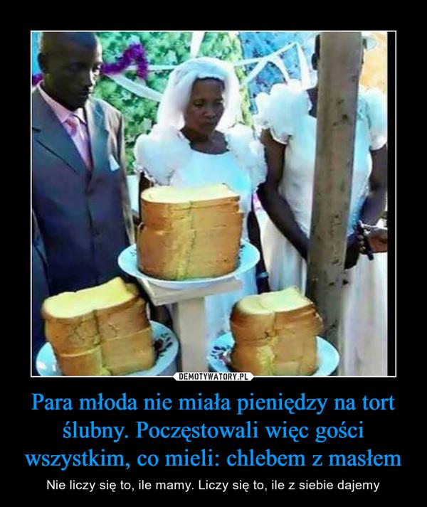 Para młoda nie miała pieniędzy na tort ślubny. Poczęstowali więc gości wszystkim, co mieli: chlebem z masłem – Nie liczy się to, ile mamy. Liczy się to, ile z siebie dajemy