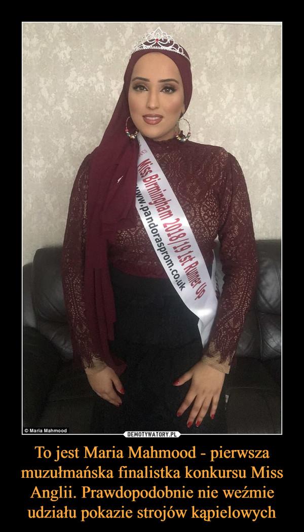 To jest Maria Mahmood - pierwsza muzułmańska finalistka konkursu Miss Anglii. Prawdopodobnie nie weźmie udziału pokazie strojów kąpielowych –