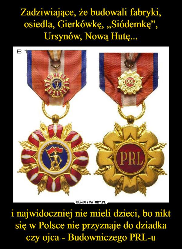 i najwidoczniej nie mieli dzieci, bo nikt się w Polsce nie przyznaje do dziadka czy ojca - Budowniczego PRL-u –