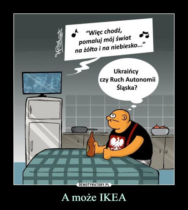 """A może IKEA –  """"Więc chodź, pomaluj mój świat na żółto i na niebiesko..."""" Ukraińcy czy Ruch Autonomii Śląska?"""