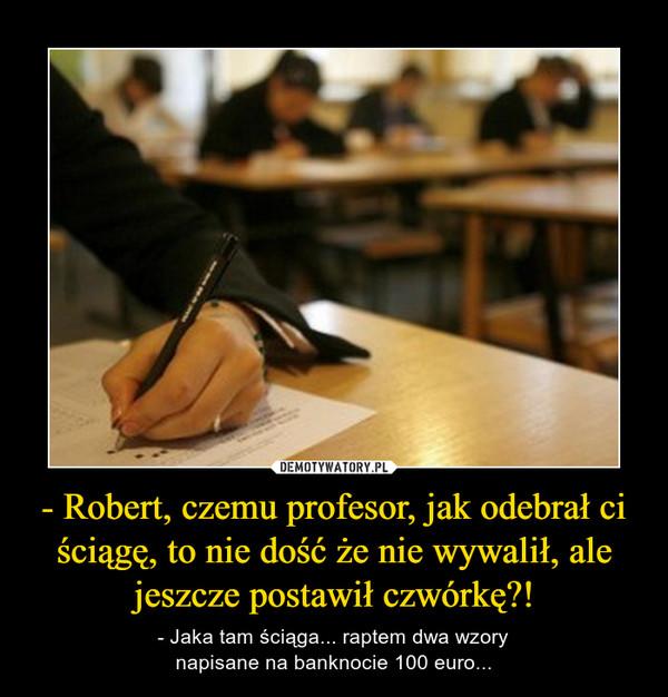 - Robert, czemu profesor, jak odebrał ci ściągę, to nie dość że nie wywalił, ale jeszcze postawił czwórkę?! – - Jaka tam ściąga... raptem dwa wzorynapisane na banknocie 100 euro...