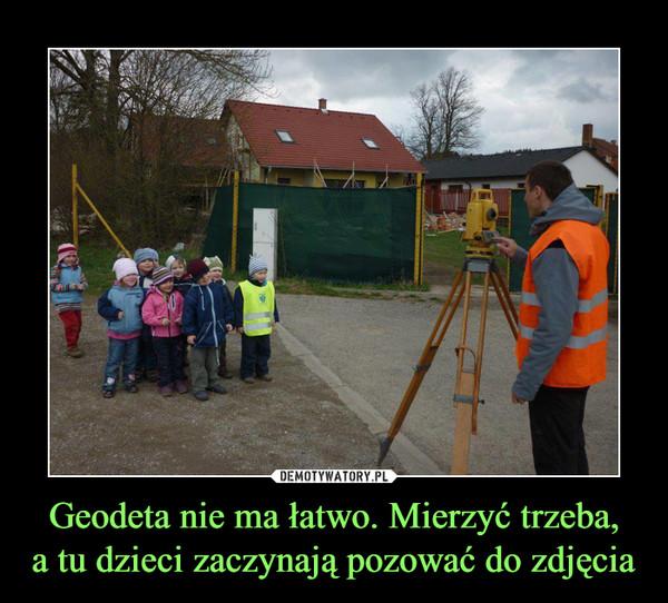 Geodeta nie ma łatwo. Mierzyć trzeba,a tu dzieci zaczynają pozować do zdjęcia –