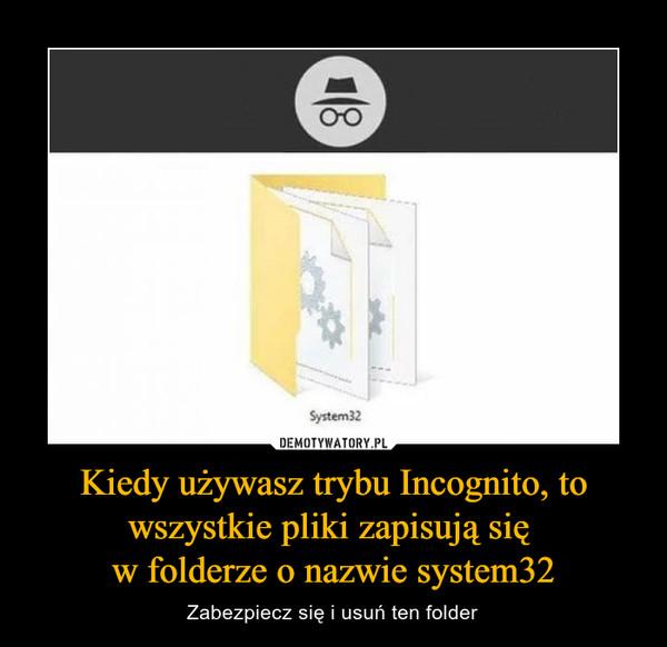 Kiedy używasz trybu Incognito, to wszystkie pliki zapisują się w folderze o nazwie system32 – Zabezpiecz się i usuń ten folder