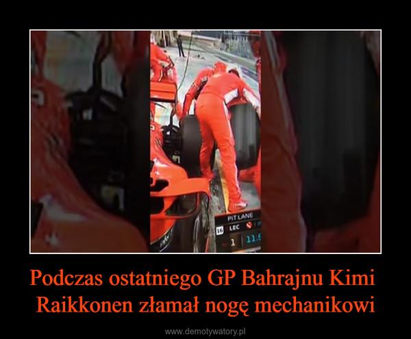 Podczas ostatniego GP Bahrajnu Kimi Raikkonen złamał nogę mechanikowi –