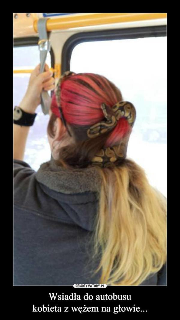 Wsiadła do autobusukobieta z wężem na głowie... –