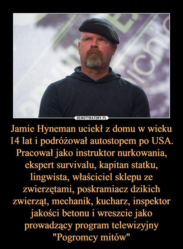 """Jamie Hyneman uciekł z domu w wieku 14 lat i podróżował autostopem po USA. Pracował jako instruktor nurkowania, ekspert survivalu, kapitan statku, lingwista, właściciel sklepu ze zwierzętami, poskramiacz dzikich zwierząt, mechanik, kucharz, inspektor jakości betonu i wreszcie jako prowadzący program telewizyjny """"Pogromcy mitów"""" –"""