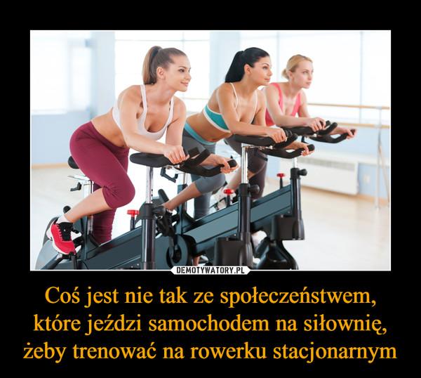 Coś jest nie tak ze społeczeństwem, które jeździ samochodem na siłownię, żeby trenować na rowerku stacjonarnym –