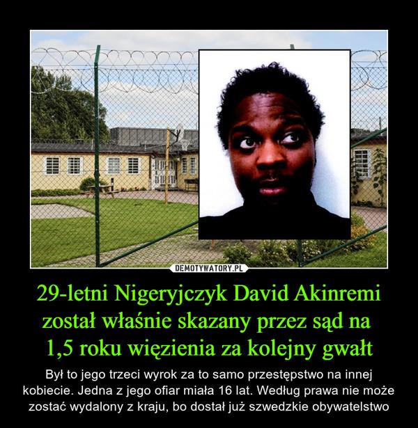 29-letni Nigeryjczyk David Akinremi został właśnie skazany przez sąd na 1,5 roku więzienia za kolejny gwałt – Był to jego trzeci wyrok za to samo przestępstwo na innej kobiecie. Jedna z jego ofiar miała 16 lat. Według prawa nie może zostać wydalony z kraju, bo dostał już szwedzkie obywatelstwo