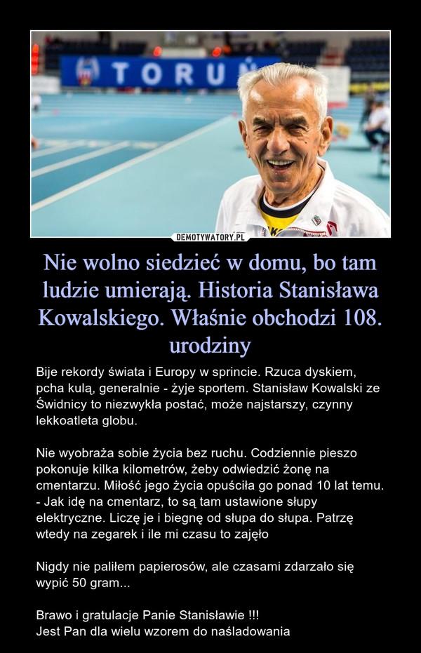 Nie wolno siedzieć w domu, bo tam ludzie umierają. Historia Stanisława Kowalskiego. Właśnie obchodzi 108. urodziny – Bije rekordy świata i Europy w sprincie. Rzuca dyskiem, pcha kulą, generalnie - żyje sportem. Stanisław Kowalski ze Świdnicy to niezwykła postać, może najstarszy, czynny lekkoatleta globu.Nie wyobraża sobie życia bez ruchu. Codziennie pieszo pokonuje kilka kilometrów, żeby odwiedzić żonę na cmentarzu. Miłość jego życia opuściła go ponad 10 lat temu. - Jak idę na cmentarz, to są tam ustawione słupy elektryczne. Liczę je i biegnę od słupa do słupa. Patrzę wtedy na zegarek i ile mi czasu to zajęłoNigdy nie paliłem papierosów, ale czasami zdarzało się wypić 50 gram...Brawo i gratulacje Panie Stanisławie !!!Jest Pan dla wielu wzorem do naśladowania