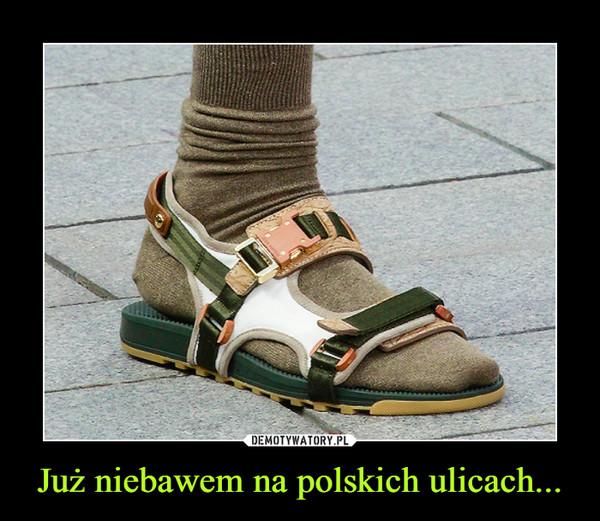Już niebawem na polskich ulicach... –
