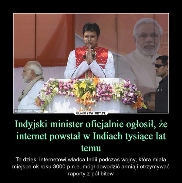 Indyjski minister oficjalnie ogłosił, że internet powstał w Indiach tysiące lat temu – To dzięki internetowi władca Indii podczas wojny, która miała miejsce ok roku 3000 p.n.e. mógł dowodzić armią i otrzymywać raporty z pól bitew