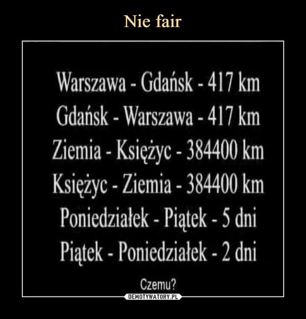 –  Warszawa - Gdansk-417 kmGdańsk - Warszawa -417 kmZiemia - KsiężycKsieżyc -Ziemia-384400 kmPoniedziałek -Piatek-5 dniPiatek - Poniedziałek -2 dni-384400 kmCzemu?