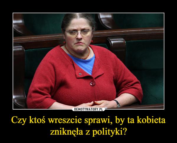 Czy ktoś wreszcie sprawi, by ta kobieta zniknęła z polityki? –