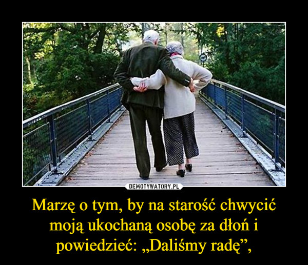 """Marzę o tym, by na starość chwycić moją ukochaną osobę za dłoń i powiedzieć: """"Daliśmy radę"""", –"""