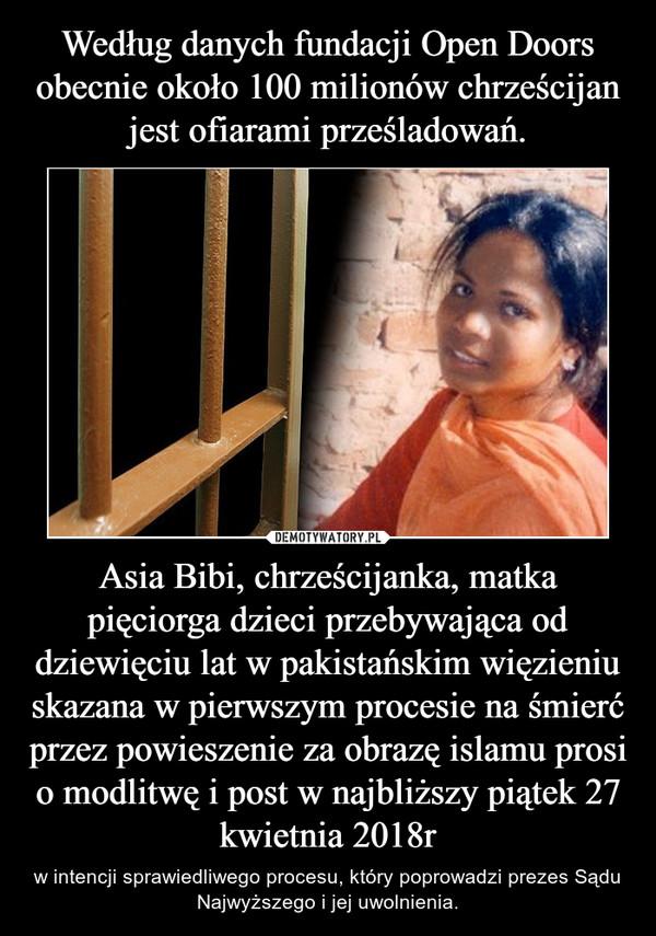 Asia Bibi, chrześcijanka, matka pięciorga dzieci przebywająca od dziewięciu lat w pakistańskim więzieniu skazana w pierwszym procesie na śmierć przez powieszenie za obrazę islamu prosi o modlitwę i post w najbliższy piątek 27 kwietnia 2018r – w intencji sprawiedliwego procesu, który poprowadzi prezes Sądu Najwyższego i jej uwolnienia.