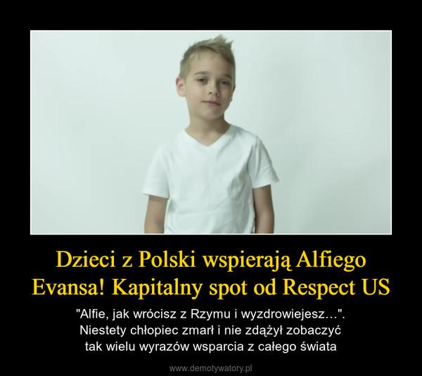"""Dzieci z Polski wspierają Alfiego Evansa! Kapitalny spot od Respect US – """"Alfie, jak wrócisz z Rzymu i wyzdrowiejesz…"""".Niestety chłopiec zmarł i nie zdążył zobaczyćtak wielu wyrazów wsparcia z całego świata"""