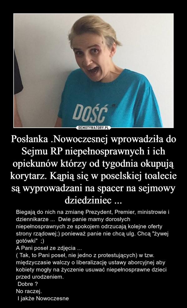 """Posłanka .Nowoczesnej wprowadziła do Sejmu RP niepełnosprawnych i ich opiekunów którzy od tygodnia okupują korytarz. Kąpią się w poselskiej toalecie są wyprowadzani na spacer na sejmowy dziedziniec ... – Biegają do nich na zmianę Prezydent, Premier, ministrowie i dziennikarze ...  Dwie panie mamy dorosłych niepełnosprawnych ze spokojem odrzucają kolejne oferty strony rządowej;) ponieważ panie nie chcą ulg. Chcą """"żywej gotówki""""  ;)A Pani poseł ze zdjęcia ...( Tak, to Pani poseł, nie jedno z protestujących) w tzw. międzyczasie walczy o liberalizację ustawy aborcyjnej aby kobiety mogły na życzenie usuwać niepełnosprawne dzieci przed urodzeniem. Dobre ?No raczej. I jakże Nowoczesne"""