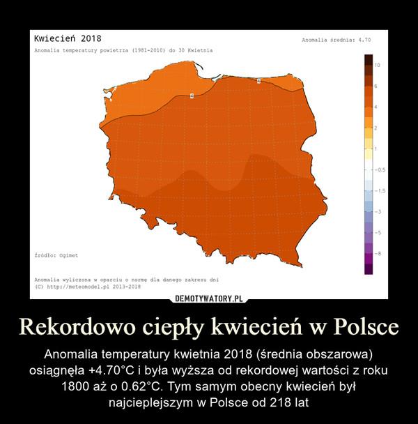Rekordowo ciepły kwiecień w Polsce – Anomalia temperatury kwietnia 2018 (średnia obszarowa) osiągnęła +4.70°C i była wyższa od rekordowej wartości z roku 1800 aż o 0.62°C. Tym samym obecny kwiecień był najcieplejszym w Polsce od 218 lat