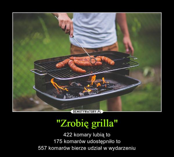 """""""Zrobię grilla"""" – 422 komary lubią to175 komarów udostępniło to557 komarów bierze udział w wydarzeniu"""