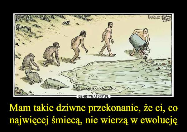 Mam takie dziwne przekonanie, że ci, co najwięcej śmiecą, nie wierzą w ewolucję –