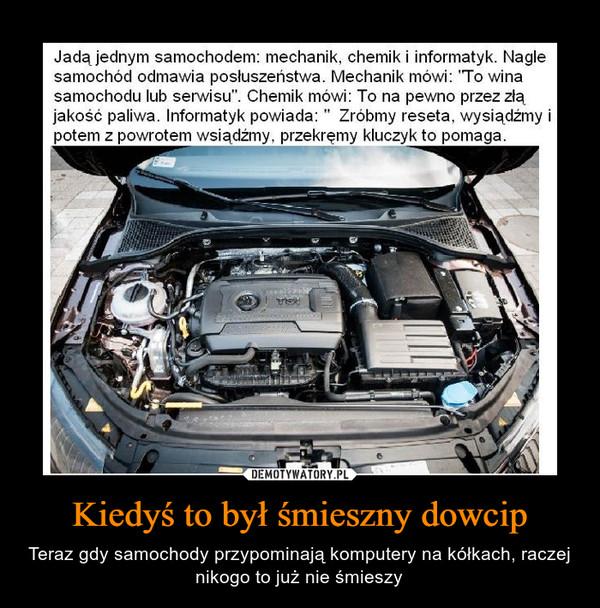Kiedyś to był śmieszny dowcip – Teraz gdy samochody przypominają komputery na kółkach, raczej nikogo to już nie śmieszy Jadą jednym samochodem: mechanik, chemik i informatyk. nagle samochód odmawia posłuszeństwa. Mechanik mówi: To wina samochodu lub serwisu. Chemik mówi: to na pewno przez złą jakość paliwa. Informatyk powiadaL Zróbmy reseeta, wysiądźmy i potem z powrotem wsiądżmy, przekręmy kluczyk to pomaga
