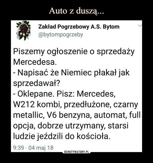 –  Zakład Pogrzebowy A.S. Bytom@bytompogrzebyPiszemy ogłoszenie o sprzedażyMercedesa.Napisać że Niemiec płakał jaksprzedawał?Oklepane. Pisz: Mercedes,W212 kombi, przedłużone, czarnymetallic, V6 benzyna, automat, fullopcja, dobrze utrzymany, starsiludzie jeździli do kościoła