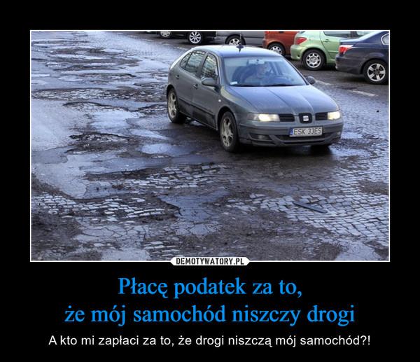 Płacę podatek za to,że mój samochód niszczy drogi – A kto mi zapłaci za to, że drogi niszczą mój samochód?!