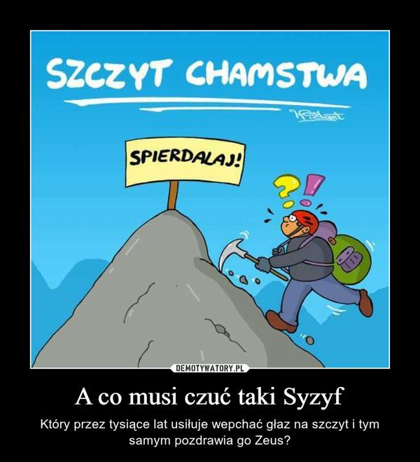 A co musi czuć taki Syzyf – Który przez tysiące lat usiłuje wepchać głaz na szczyt i tym samym pozdrawia go Zeus?