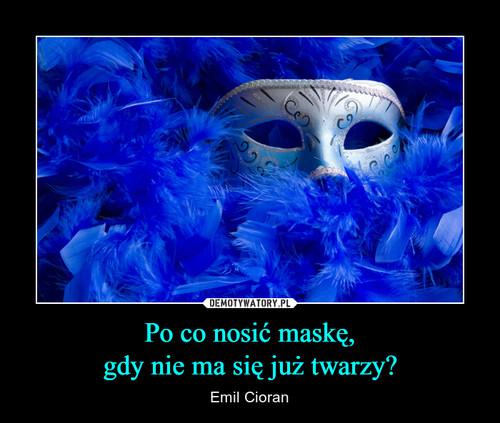 Po co nosić maskę, gdy nie ma się już twarzy?